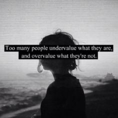 """Too many people undervalue what they are, and overvalue what they're not."" 