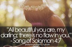 Song of Songs 4:7... The fact that God thinks this about me is mind-blowing and heart-changing.