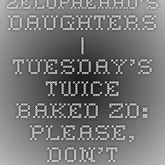 Zelophehad's Daughters | Tuesday's Twice-Baked ZD: Please, Don't Love Me