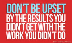 """""""Don't be upset by the results you didn't get with the work you didn't do."""""""
