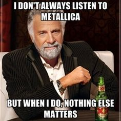 I don't always listen to metallica but when i do, nothing else matters