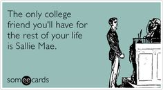 Sad but true- The only college friend you'll have for the rest of your life is Sallie Mae.