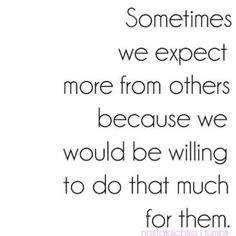 this qoute ruined my friendship with a sister,i don't think this way, i think we should do for others with NO thought of what they might do for us in return.