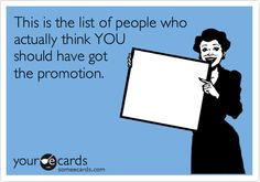 This is the list of people who actually think YOU should have got the promotion.