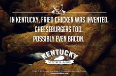 In Kentucky, Fried Chicken Was Invented. Cheeseburgers Too. Possibly Even Bacon. Kentucky Kicks Ass.