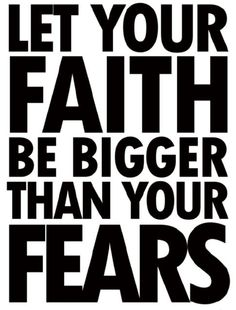 Let your FAITH be so much BIGGER than your fears!