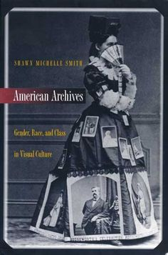 Smith, Shawn Michelle; American Archives: Race, Gender, and Class in Visual Culture (1999)