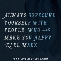 Always surround yourself with people who make you happy. -Karl Marx