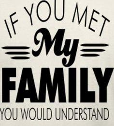 If you met my family. if you met my family you would understand