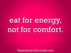 Eat for energy not for comfort.