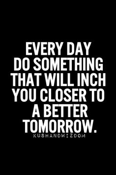 """""""Every day do something that will inch you closer to a better tomorrow."""""""