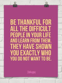 Be thankful for all the difficult people in your life and learn from them.