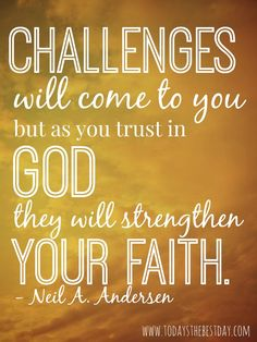 Challenges will come to you, but as you trust in God, they will strengthen your faith. LDS General Conference 2014 Quotes