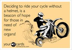 Deciding to ride your cycle without a helmet, is a beacon of hope for those in need of new organs!
