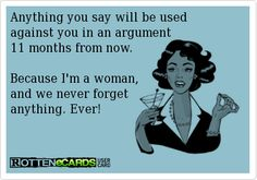 Anything you say will be used against you in an argument 11 months from now. Because Im a woman, and we never forget anything. Ever!