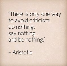 """There is only one way to avoid criticism: do nothing, say nothing, and be nothing."" (Aristotle)"