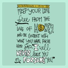 Hebrews 13: 5  Keep your life free from the love of money, and be content with what you have,