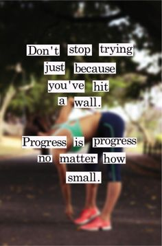 """Don't Stop trying just because you've hit a wall. Progress is progress no matter how small."""