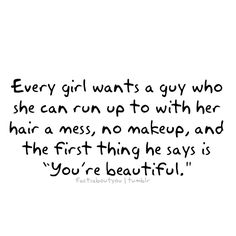 "Every girl wants a guy who she can run up to with her hair a mess, no makeup, and the first thing he says is, ""you're beautiful."""