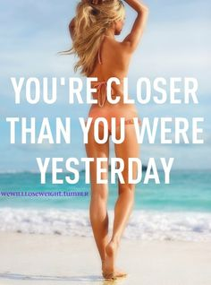 Everyday you work you are that much closer to your goal