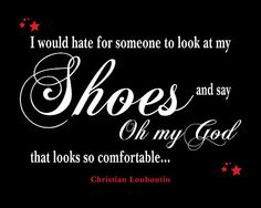 I would hate for someone to look at my Shoes and say 'Oh my God, that looks so comfortable...' Christian Louboutin