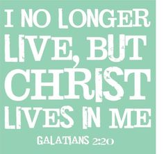 Christ lives in me.  Gal. 2