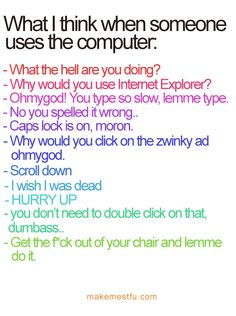 OMG!!! I always think like this when someone is showing me something on a computer! Is that mean??