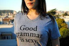 Good Grammar is Sexy T-shirt- gunna buy this for Heather :)