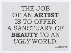 """""""The job of an artist is to offer a sanctuary of beauty to an ugly world."""""""