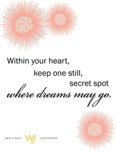 Within your heart, keep one still, secret spot where dreams may go. -- Louise Driscoll (thanks @Macy Robison for rendering!)