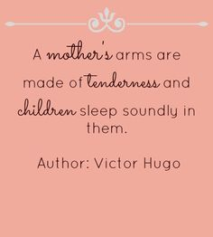 A mother's arms are made of tenderness, and children sleep soundly in them. -Victor Hugo
