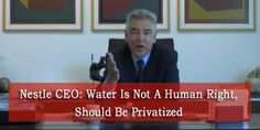 Nestle CEO: Water Is Not A Human Right, Should Be Privatized - in other words, if you are poor you don't deserve water. #boycottNestle