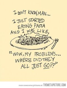"I don't know man, I just started eating pasta and I was like, ""Wow, my problems... where did they all just go?"""