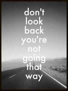 Don't look back I have to remind myself that. What's in the past stay and new memories come along.