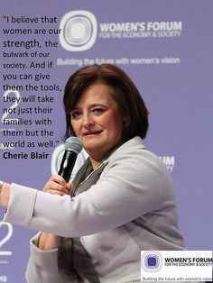 """""""I believe that women are our strength, the bulwark of our society. And if you can give them the tools, they will take not just their families with them but the world as well."""" Cherie Blair, Founder and Patron, Cherie Blair Foundation for Women.  www.womens-forum.com"""