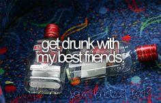 Get drunk with my best friends