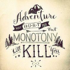 Adventure may hurt you but monotony will kill you