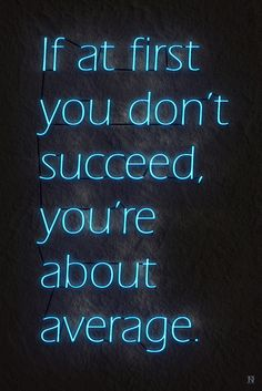 If at first you don't succeed, you're about average. }-> repinned by www.BlickeDeeler.de