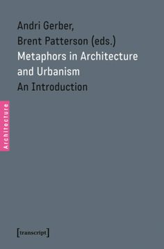 Metaphors in Architecture and Urbanism: An Introduction by Andri Gerber, Brent Patterson