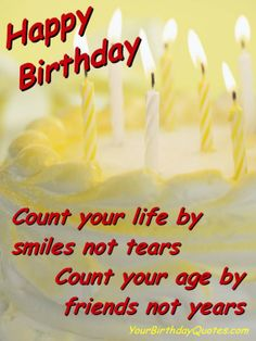 """Count your life by smiles, not tears. Count your age by friends, not years. Happy Birthday"" (birthday wishes, inspirational, encouragement, friend)"