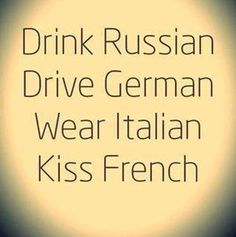 Drink Russian. Drive German. Wear Italian. Kiss French.