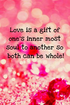 Romantic Quote - Love is a gift of one's inner most soul to another so both can be whole..