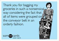 I totally organize my groceries on the conveyor belt.  Bahaaaaaaaaa!