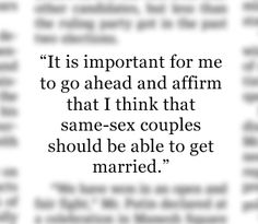 """- President Barack Obama in an interview with ABC's """"Good Morning America"""" anchor Robin Roberts. Mr. Obama had previously been against same-sex marriage as a presidential candidate in 2008, but supported civil unions. """"Obama Supports Same-Sex Marriage"""", May 9, 2012. http://on.wsj.com/KbxvJB"""