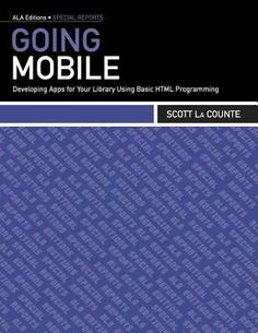 Going mobile : developing apps for your library using basic HTML programming / Scott La Counte. Chicago : American Library Association, 2012.
