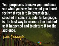 Your purpose is to make your audience see what you saw, hear what you heard, feel what you felt. Relevant detail, couched in concrete, colorful language, is the best way to recreate the incident as it happened and to picture it for the audience. / Dale Carnegie carnegi quot, motiv quot