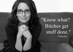 """Know what? B*tches get stuff done."" -Tina Fey"