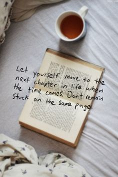 Let yourself move to the next chapter in life when the time comes. Don't remain stuck on the same page.