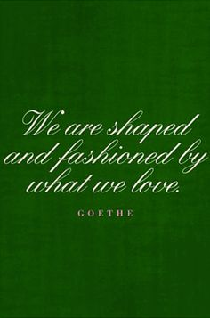 """We are shaped and fashioned by what we love"" -Goethe"
