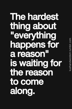 "The hardest thing about ""everything happens for a reason"" is waiting for the reason to come along."